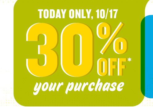 TODAY ONLY, 10/17 | 30% OFF* your purchase