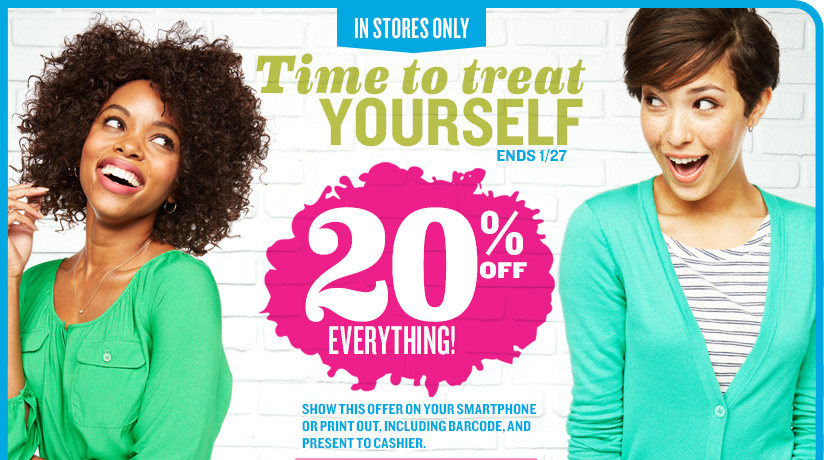 IN STORES ONLY | Time to treat YOURSELF | ENDS 1/27 | 20% OFF EVERYTHING! | SHOW THIS OFFER ON YOUR SMARTPHONE OR PRINT OUT, INCLUDING BARCODE, AND PRESENT TO CASHIER.