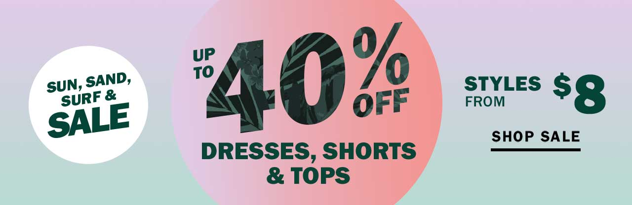 UP TO 40% OFF DRESSES, SHORTS & TOPS | SHOP SALE