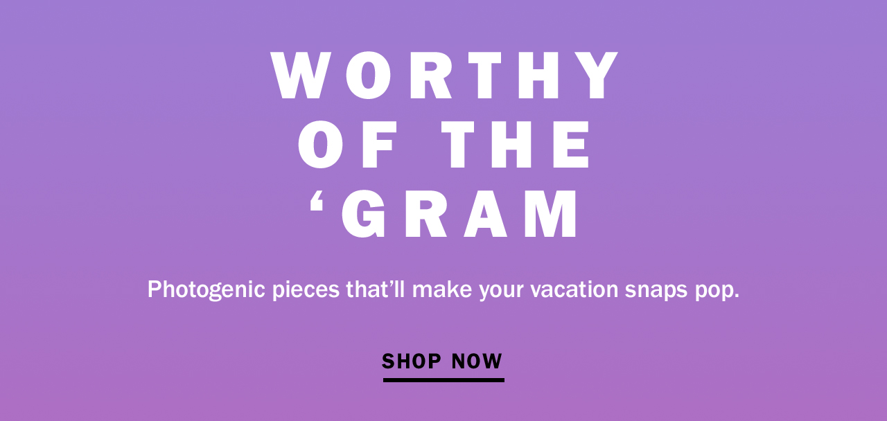 WORTHY OF THE 'GRAM   SHOP NOW