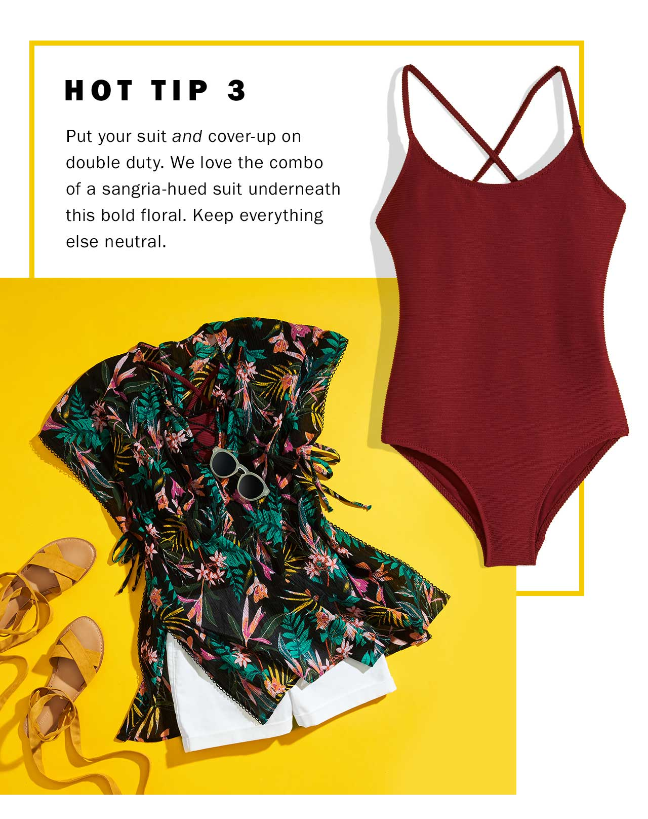 HOT TIP 3 | Put your suit and cover-up on double duty. We love the combo of a sangria-hued suit underneath this bold floral. Keep everything else neutral.