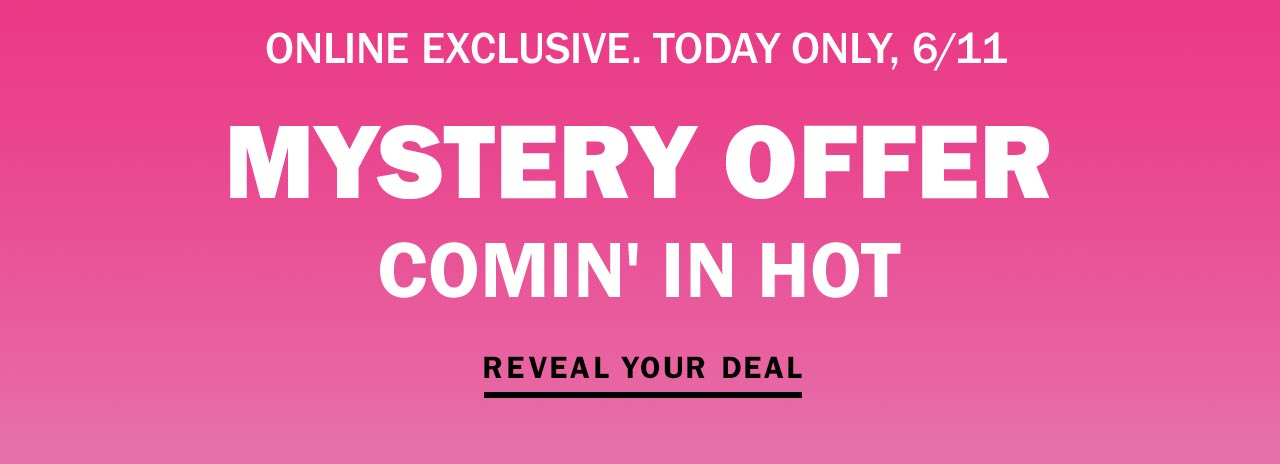 ONLINE EXCLUSIVE. TODAY ONLY, 6/11 | MYSTERY OFFER COMIN' IN HOT | REVEAL YOUR DEAL