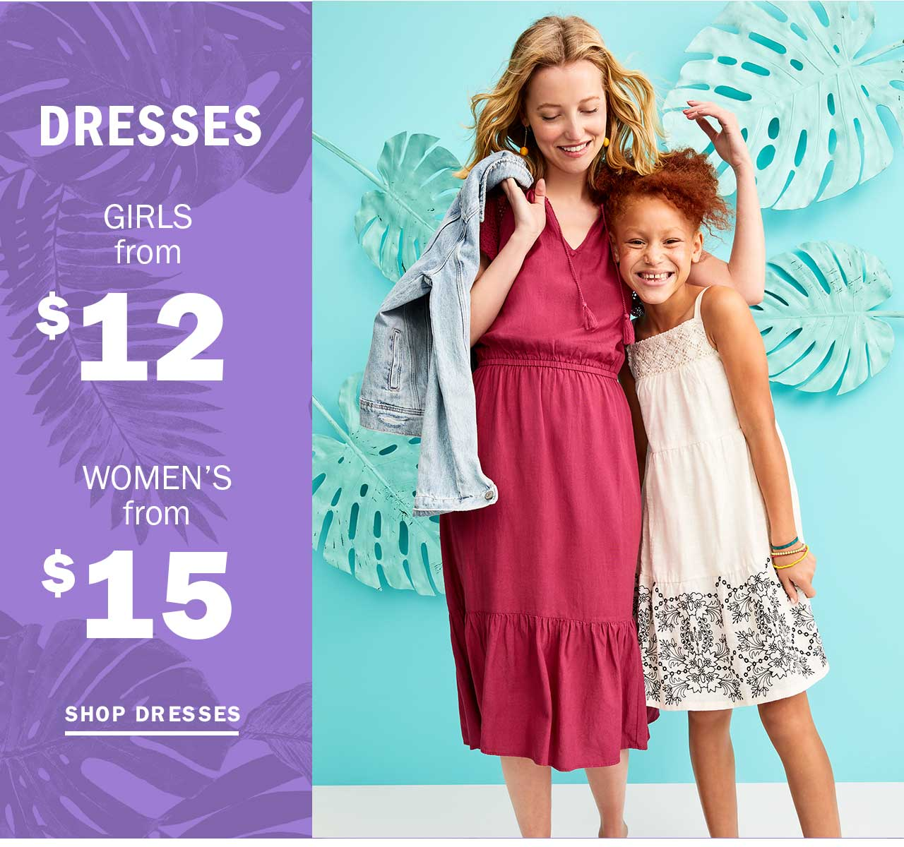 DRESSES GIRLS from $12 | WOMEN'S from $15 | SHOP DRESSES