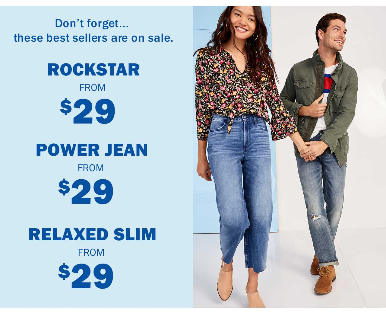ROCKSTAR FROM $29 | POWER JEAN FROM $29 | RELAXED SLIM FROM $29
